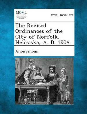 The Revised Ordinances of the City of Norfolk, Nebraska, A. D. 1904.