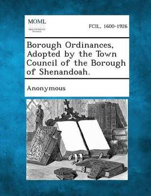 Borough Ordinances, Adopted by the Town Council of the Borough of Shenandoah.