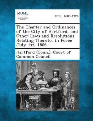 The Charter and Ordinances of the City of Hartford, and Other Laws and Resolutions Relating Thereto, in Force July 1st, 1866.