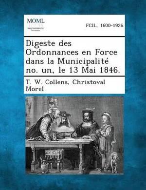 Digeste Des Ordonnances En Force Dans La Municipalite No. Un, Le 13 Mai 1846.