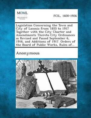 Legislation Concerning the Town and City of Laconia from 1855 to 1917 Together with the City Charter and Amendments Thereto City Ordinances as Revised