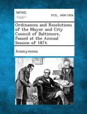 Ordinances and Resolutions of the Mayor and City Council of Baltimore, Passed at the Annual Session of 1874.
