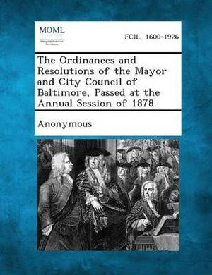 The Ordinances and Resolutions of the Mayor and City Council of Baltimore, Passed at the Annual Session of 1878.