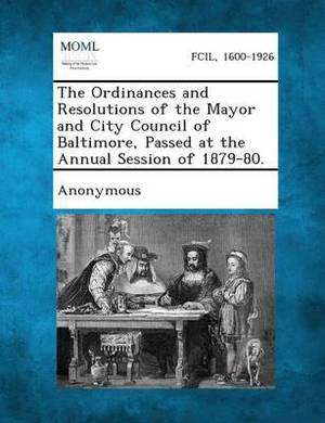 The Ordinances and Resolutions of the Mayor and City Council of Baltimore, Passed at the Annual Session of 1879-80.