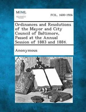 Ordinances and Resolutions of the Mayor and City Council of Baltimore, Passed at the Annual Session of 1883 and 1884.