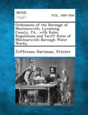 Ordinances of the Borough of Montoursville, Lycoming County, Pa., with Rules, Regulations and Tariff Rates of Montoursville Borough Water Works.