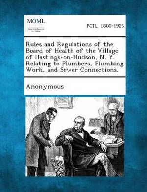 Rules and Regulations of the Board of Health of the Village of Hastings-On-Hudson, N. Y. Relating to Plumbers, Plumbing Work, and Sewer Connections.