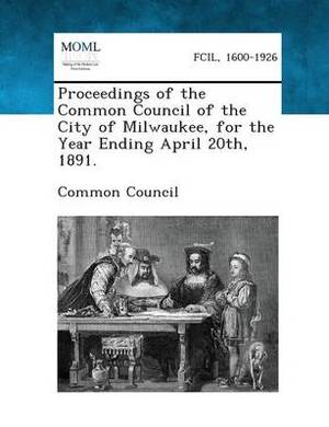 Proceedings of the Common Council of the City of Milwaukee, for the Year Ending April 20th, 1891.