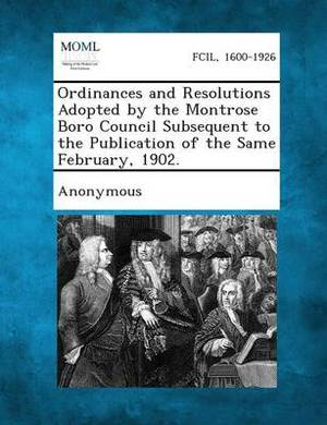 Ordinances and Resolutions Adopted by the Montrose Boro Council Subsequent to the Publication of the Same February, 1902.