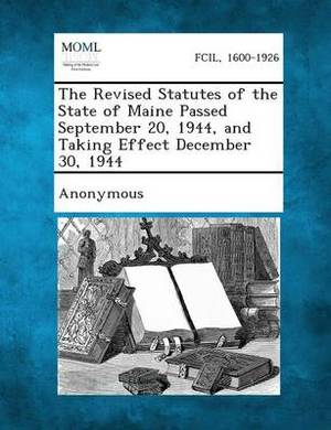 The Revised Statutes of the State of Maine Passed September 20, 1944, and Taking Effect December 30, 1944
