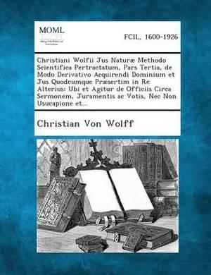 Christiani Wolfii Jus Naturae Methodo Scientifica Pertractatum, Pars Tertia, de Modo Derivativo Acquirendi Dominium Et Jus Quodcumque Praesertim in Re