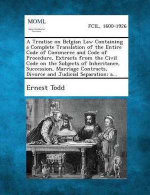 A Treatise on Belgian Law Containing a Complete Translation of the Entire Code of Commerce and Code of Procedure, Extracts from the Civil Code on Th