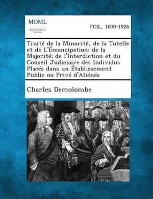 Traite de La Minorite, de La Tutelle Et de L'Emancipation; de La Majorite; de L'Interdiction Et Du Conseil Judiciaire Des Individus Places Dans Un Eta