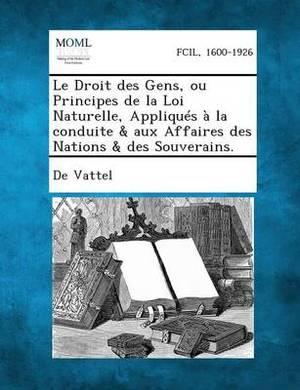 Le Droit Des Gens, Ou Principes de La Loi Naturelle, Appliques a la Conduite & Aux Affaires Des Nations & Des Souverains.