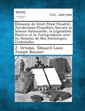 Elements de Droit Penal Penalite-Juridictions-Procedure Suivant La Science Rationnelle, La Legislation Positive Et La Jurisprudence Avec Les Donnees D