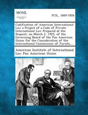 Codification of American International Law a Project of a Code of Private International Law Prepared at the Request, on March 2, 1925, of the Governin