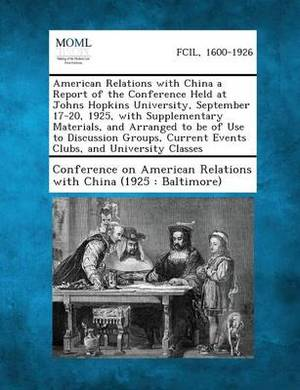 American Relations with China a Report of the Conference Held at Johns Hopkins University, September 17-20, 1925, with Supplementary Materials, and AR