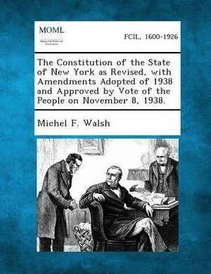 The Constitution of the State of New York as Revised, with Amendments Adopted of 1938 and Approved by Vote of the People on November 8, 1938.
