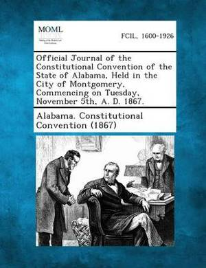 Official Journal of the Constitutional Convention of the State of Alabama, Held in the City of Montgomery, Commencing on Tuesday, November 5th, A. D. 1867.