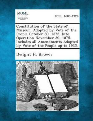 Constitution of the State of Missouri Adopted by Vote of the People October 30, 1875. Into Operation November 30, 1875. Includes All Amendments Adopte