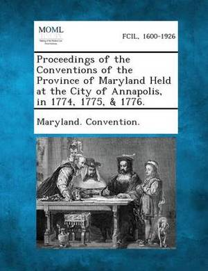Proceedings of the Conventions of the Province of Maryland Held at the City of Annapolis, in 1774, 1775, & 1776.