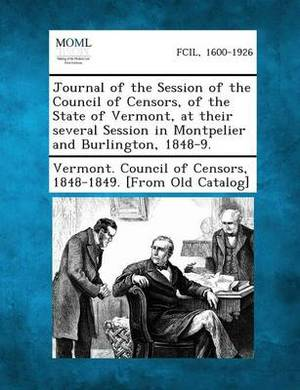 Journal of the Session of the Council of Censors, of the State of Vermont, at Their Several Session in Montpelier and Burlington, 1848-9.