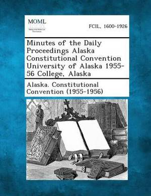 Minutes of the Daily Proceedings Alaska Constitutional Convention University of Alaska 1955-56 College, Alaska