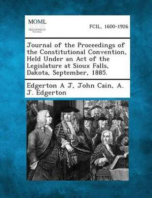 Journal of the Proceedings of the Constitutional Convention, Held Under an Act of the Legislature at Sioux Falls, Dakota, September, 1885.