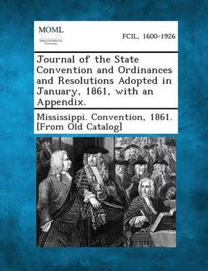 Journal of the State Convention and Ordinances and Resolutions Adopted in January, 1861, with an Appendix.