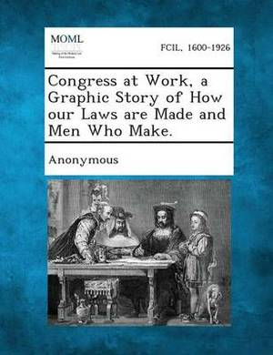 Congress at Work, a Graphic Story of How Our Laws Are Made and Men Who Make.