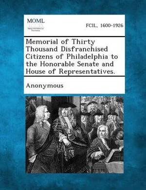 Memorial of Thirty Thousand Disfranchised Citizens of Philadelphia to the Honorable Senate and House of Representatives.