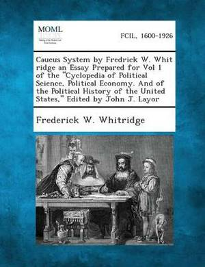 Caucus System by Fredrick W. Whit Ridge an Essay Prepared for Vol 1 of the Cyclopedia of Political Science, Political Economy. and of the Political H