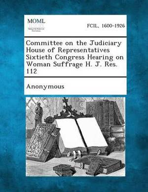 Committee on the Judiciary House of Representatives Sixtieth Congress Hearing on Woman Suffrage H. J. Res. 112