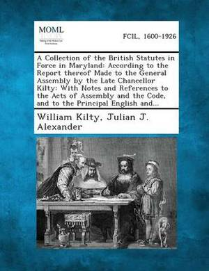 A Collection of the British Statutes in Force in Maryland: According to the Report Thereof Made to the General Assembly by the Late Chancellor Kilty