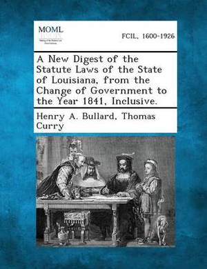 A New Digest of the Statute Laws of the State of Louisiana, from the Change of Government to the Year 1841, Inclusive.