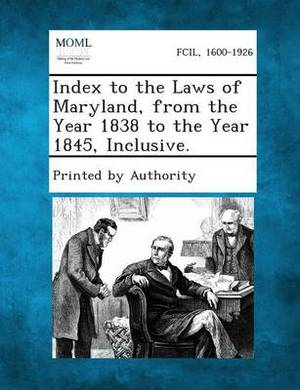 Index to the Laws of Maryland, from the Year 1838 to the Year 1845, Inclusive.