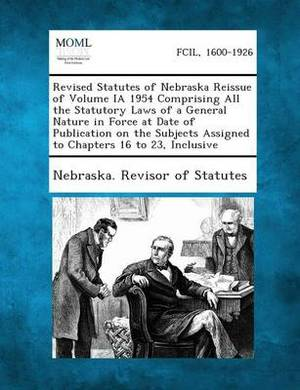 Revised Statutes of Nebraska Reissue of Volume Ia 1954 Comprising All the Statutory Laws of a General Nature in Force at Date of Publication on the Su