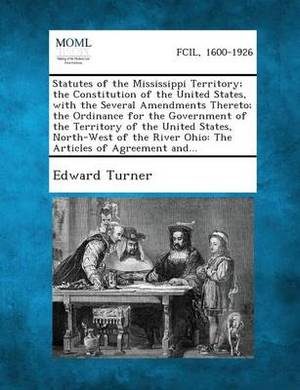 Statutes of the Mississippi Territory; The Constitution of the United States, with the Several Amendments Thereto; The Ordinance for the Government of the Territory of the United States, North-West of the River Ohio: The Articles of Agreement And...