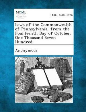 Laws of the Commonwealth of Pennsylvania, from the Fourteenth Day of October, One Thousand Seven Hundred.