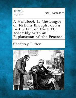 A Handbook to the League of Nations Brought Down to the End of the Fifth Assembly with an Explanation of the Protocol