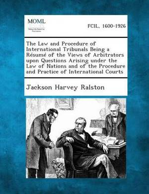 The Law and Procedure of International Tribunals Being a Resume of the Views of Arbitrators Upon Questions Arising Under the Law of Nations and of the Procedure and Practice of International Courts