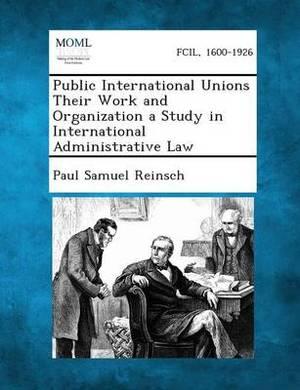 Public International Unions Their Work and Organization a Study in International Administrative Law