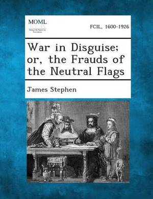 War in Disguise; Or, the Frauds of the Neutral Flags