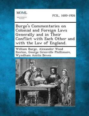 Burge's Commentaries on Colonial and Foreign Laws Generally and in Their Conflict with Each Other and with the Law of England.