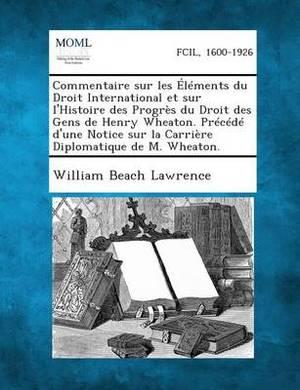 Commentaire Sur Les Elements Du Droit International Et Sur L'Histoire Des Progres Du Droit Des Gens de Henry Wheaton. Precede D'Une Notice Sur La Carr