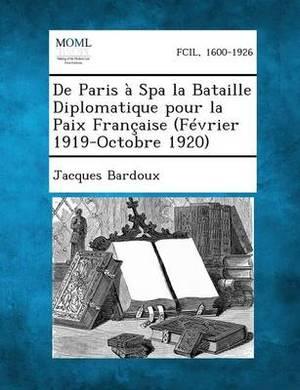 de Paris a Spa La Bataille Diplomatique Pour La Paix Francaise (Fevrier 1919-Octobre 1920)