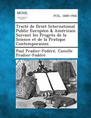 Traite de Droit International Public Europeen & Americain Suivant Les Progres de La Science Et de La Pratique Contemporaines