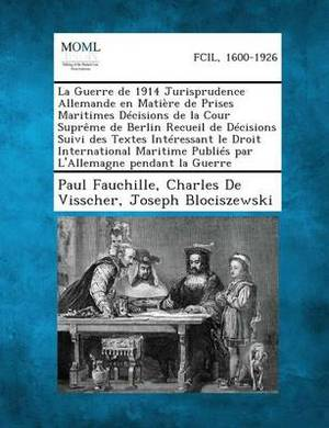 La Guerre de 1914 Jurisprudence Allemande En Matiere de Prises Maritimes Decisions de La Cour Supreme de Berlin Recueil de Decisions Suivi Des Textes