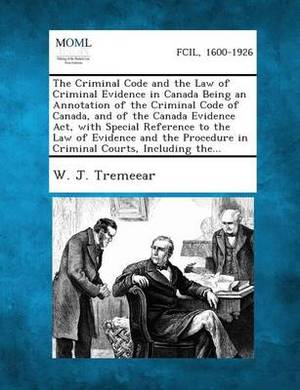 The Criminal Code and the Law of Criminal Evidence in Canada Being an Annotation of the Criminal Code of Canada, and of the Canada Evidence ACT, with Special Reference to the Law of Evidence and the Procedure in Criminal Courts, Including The...