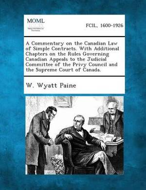 A Commentary on the Canadian Law of Simple Contracts. with Additional Chapters on the Rules Governing Canadian Appeals to the Judicial Committee of